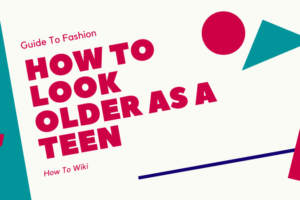 How to Look Older As A Teen
